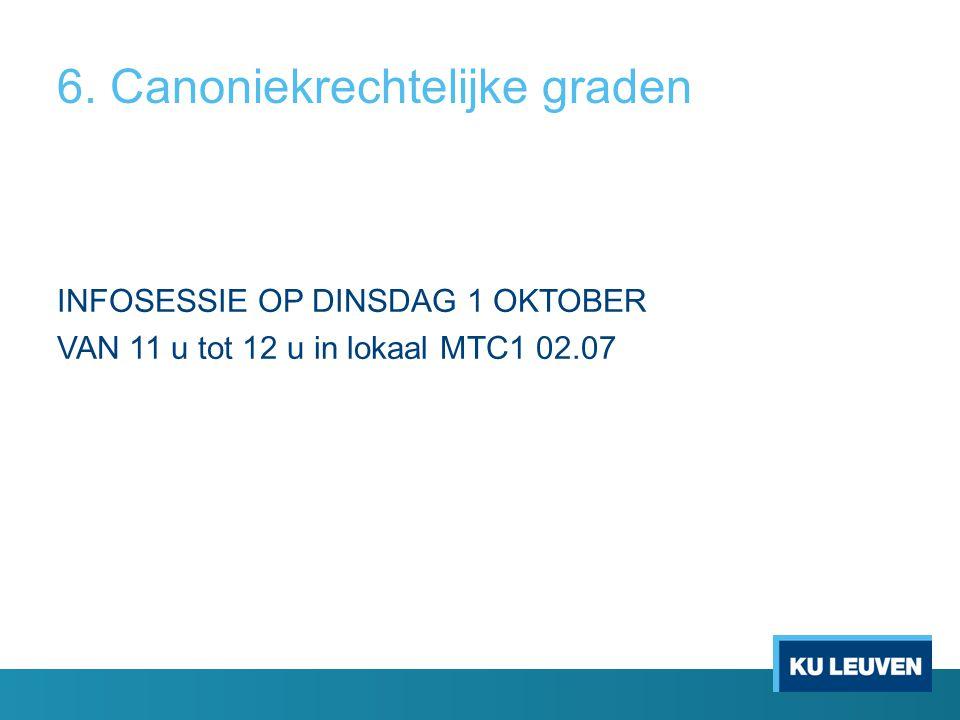 6. Canoniekrechtelijke graden INFOSESSIE OP DINSDAG 1 OKTOBER VAN 11 u tot 12 u in lokaal MTC1 02.07