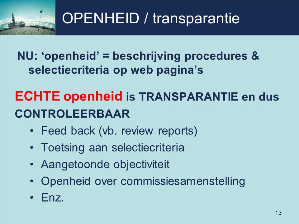 OPENHEID / transparantie NU: 'openheid' = beschrijving procedures & selectiecriteria op web pagina's ECHTE openheid is TRANSPARANTIE en dus CONTROLEERBAAR Feed back (vb.