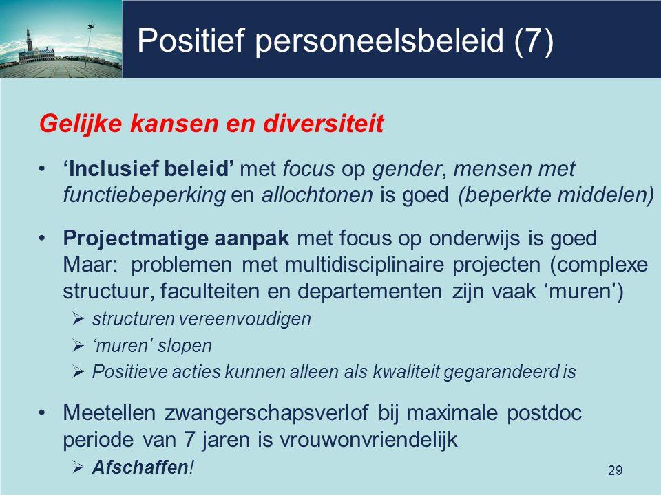 Positief personeelsbeleid (7) Gelijke kansen en diversiteit 'Inclusief beleid' met focus op gender, mensen met functiebeperking en allochtonen is goed (beperkte middelen) Projectmatige aanpak met focus op onderwijs is goed Maar: problemen met multidisciplinaire projecten (complexe structuur, faculteiten en departementen zijn vaak 'muren')  structuren vereenvoudigen  'muren' slopen  Positieve acties kunnen alleen als kwaliteit gegarandeerd is Meetellen zwangerschapsverlof bij maximale postdoc periode van 7 jaren is vrouwonvriendelijk  Afschaffen.