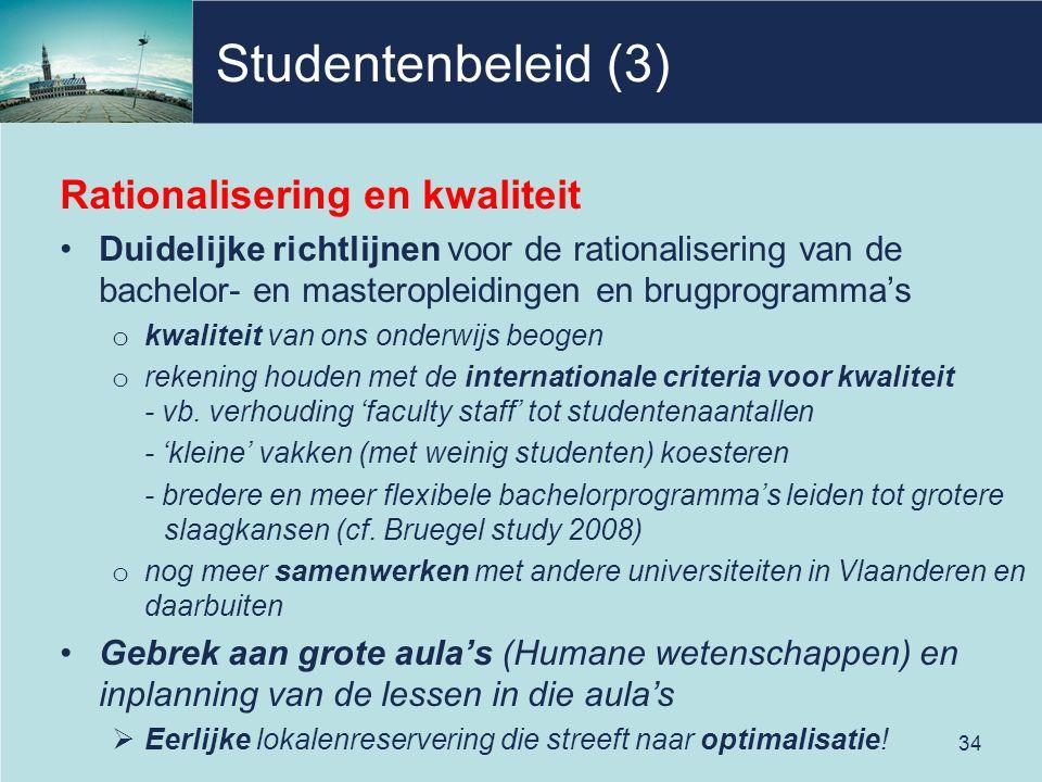 Studentenbeleid (3) Rationalisering en kwaliteit Duidelijke richtlijnen voor de rationalisering van de bachelor- en masteropleidingen en brugprogramma's o kwaliteit van ons onderwijs beogen o rekening houden met de internationale criteria voor kwaliteit - vb.