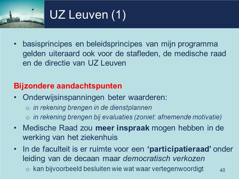 UZ Leuven (1) basisprincipes en beleidsprincipes van mijn programma gelden uiteraard ook voor de stafleden, de medische raad en de directie van UZ Leuven Bijzondere aandachtspunten Onderwijsinspanningen beter waarderen: o in rekening brengen in de dienstplannen o in rekening brengen bij evaluaties (zoniet: afnemende motivatie) Medische Raad zou meer inspraak mogen hebben in de werking van het ziekenhuis In de faculteit is er ruimte voor een 'participatieraad' onder leiding van de decaan maar democratisch verkozen o kan bijvoorbeeld besluiten wie wat waar vertegenwoordigt 40
