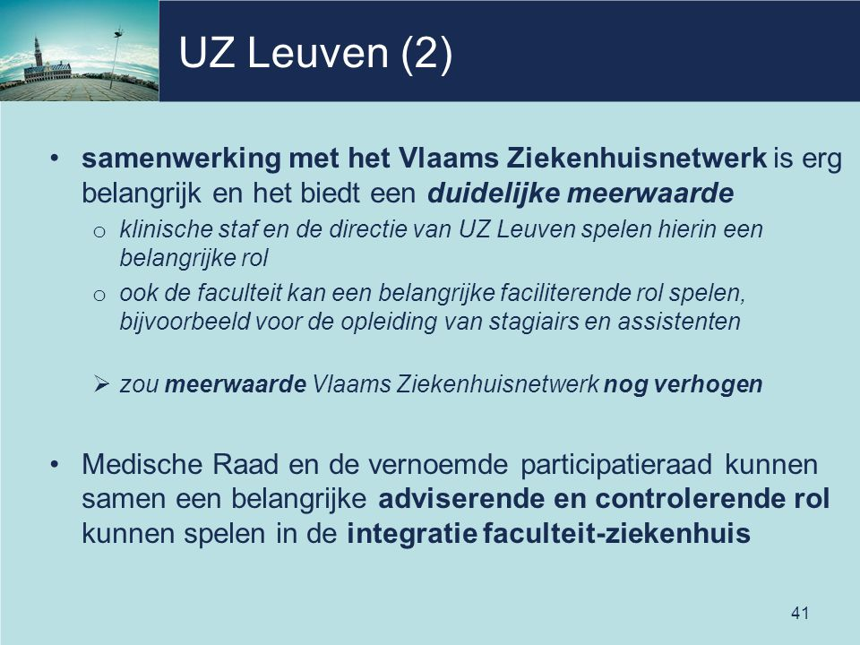 UZ Leuven (2) samenwerking met het Vlaams Ziekenhuisnetwerk is erg belangrijk en het biedt een duidelijke meerwaarde o klinische staf en de directie van UZ Leuven spelen hierin een belangrijke rol o ook de faculteit kan een belangrijke faciliterende rol spelen, bijvoorbeeld voor de opleiding van stagiairs en assistenten  zou meerwaarde Vlaams Ziekenhuisnetwerk nog verhogen Medische Raad en de vernoemde participatieraad kunnen samen een belangrijke adviserende en controlerende rol kunnen spelen in de integratie faculteit-ziekenhuis 41