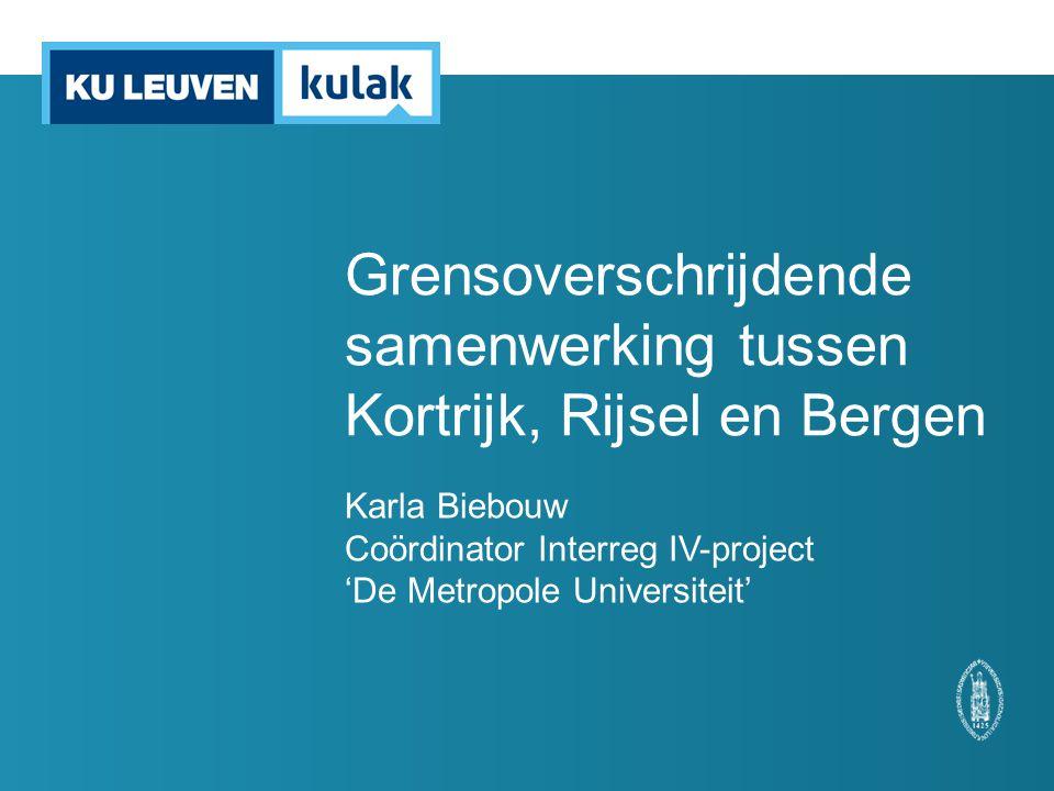 Grensoverschrijdende samenwerking tussen Kortrijk, Rijsel en Bergen Karla Biebouw Coördinator Interreg IV-project 'De Metropole Universiteit'