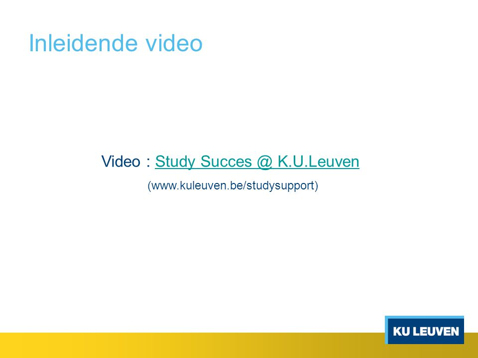 Inleidende video Video : Study Succes @ K.U.LeuvenStudy Succes @ K.U.Leuven (www.kuleuven.be/studysupport)