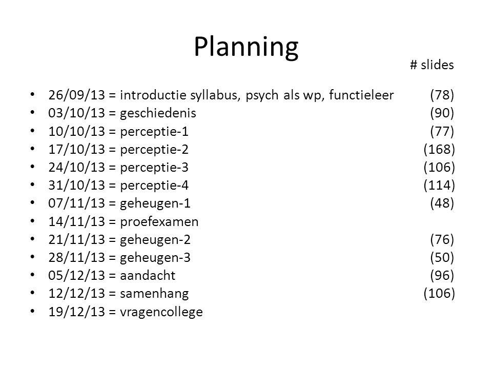 Planning 26/09/13 = introductie syllabus, psych als wp, functieleer (78) 03/10/13 = geschiedenis (90) 10/10/13 = perceptie-1 (77) 17/10/13 = perceptie-2(168) 24/10/13 = perceptie-3(106) 31/10/13 = perceptie-4(114) 07/11/13 = geheugen-1 (48) 14/11/13 = proefexamen 21/11/13 = geheugen-2 (76) 28/11/13 = geheugen-3 (50) 05/12/13 = aandacht (96) 12/12/13 = samenhang(106) 19/12/13 = vragencollege # slides
