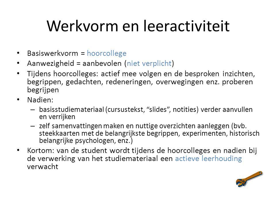 Werkvorm en leeractiviteit Basiswerkvorm = hoorcollege Aanwezigheid = aanbevolen (niet verplicht) Tijdens hoorcolleges: actief mee volgen en de bespro
