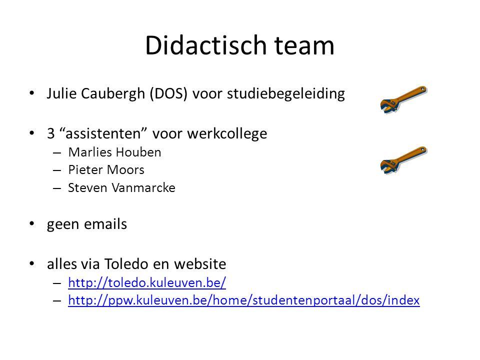 Didactisch team Julie Caubergh (DOS) voor studiebegeleiding 3 assistenten voor werkcollege – Marlies Houben – Pieter Moors – Steven Vanmarcke geen emails alles via Toledo en website – http://toledo.kuleuven.be/ http://toledo.kuleuven.be/ – http://ppw.kuleuven.be/home/studentenportaal/dos/index http://ppw.kuleuven.be/home/studentenportaal/dos/index