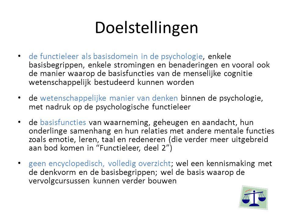 Doelstellingen de functieleer als basisdomein in de psychologie, enkele basisbegrippen, enkele stromingen en benaderingen en vooral ook de manier waarop de basisfuncties van de menselijke cognitie wetenschappelijk bestudeerd kunnen worden de wetenschappelijke manier van denken binnen de psychologie, met nadruk op de psychologische functieleer de basisfuncties van waarneming, geheugen en aandacht, hun onderlinge samenhang en hun relaties met andere mentale functies zoals emotie, leren, taal en redeneren (die verder meer uitgebreid aan bod komen in Functieleer, deel 2 ) geen encyclopedisch, volledig overzicht; wel een kennismaking met de denkvorm en de basisbegrippen; wel de basis waarop de vervolgcursussen kunnen verder bouwen
