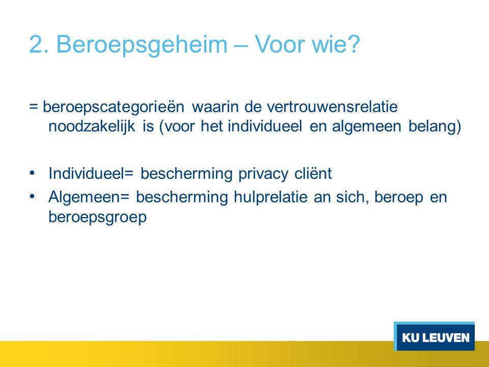 2. Beroepsgeheim – Voor wie? = beroepscategorieën waarin de vertrouwensrelatie noodzakelijk is (voor het individueel en algemeen belang) Individueel=