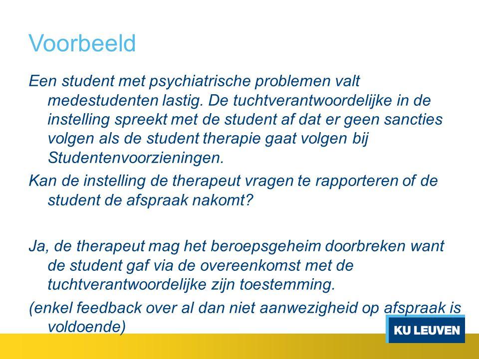 Voorbeeld Een student met psychiatrische problemen valt medestudenten lastig. De tuchtverantwoordelijke in de instelling spreekt met de student af dat
