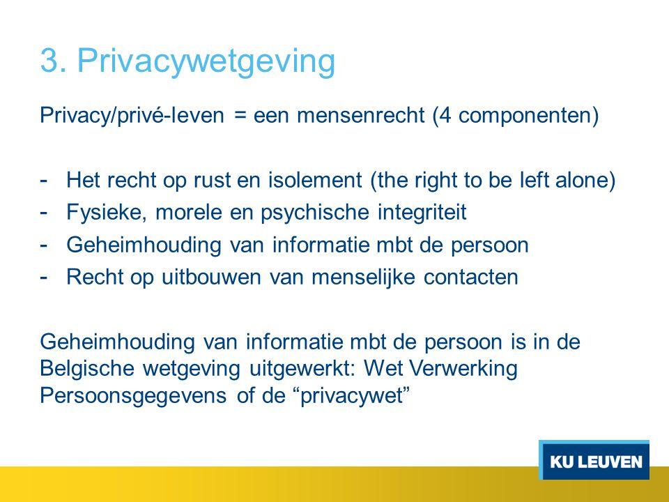 3. Privacywetgeving Privacy/privé-leven = een mensenrecht (4 componenten) - Het recht op rust en isolement (the right to be left alone) - Fysieke, mor