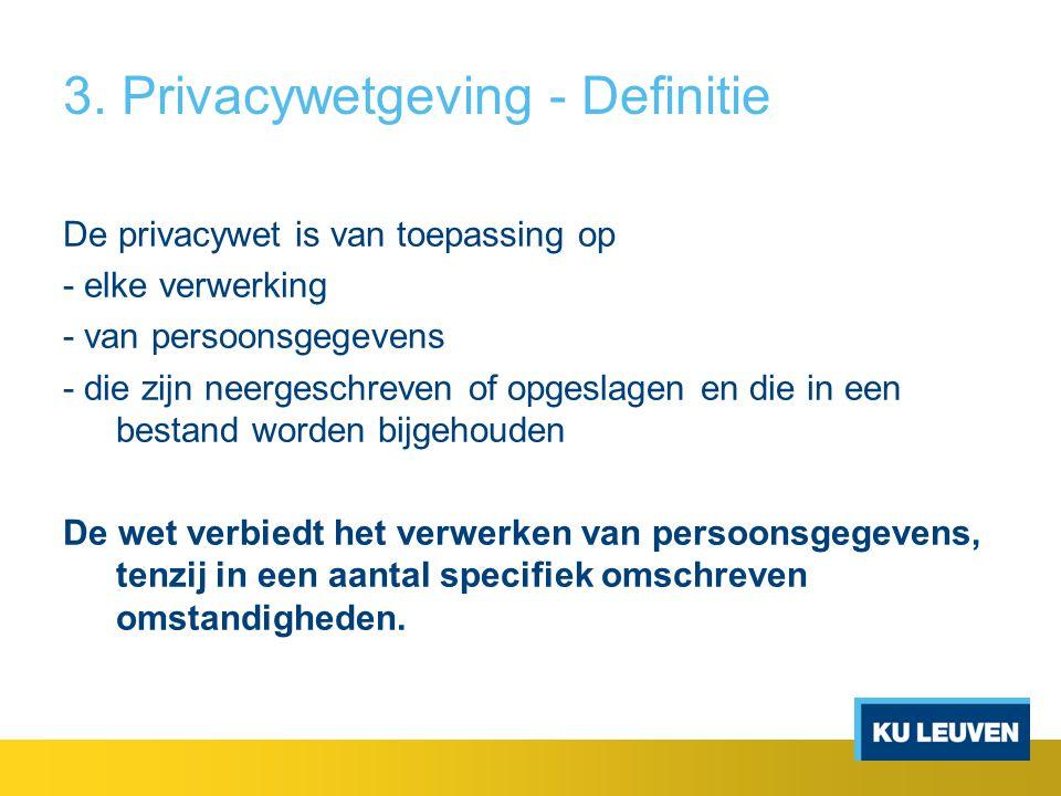 3. Privacywetgeving - Definitie De privacywet is van toepassing op - elke verwerking - van persoonsgegevens - die zijn neergeschreven of opgeslagen en