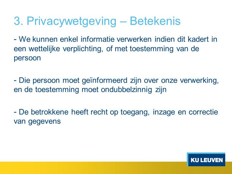 3. Privacywetgeving – Betekenis - We kunnen enkel informatie verwerken indien dit kadert in een wettelijke verplichting, of met toestemming van de per