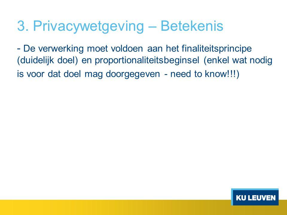 3. Privacywetgeving – Betekenis - De verwerking moet voldoen aan het finaliteitsprincipe (duidelijk doel) en proportionaliteitsbeginsel (enkel wat nod