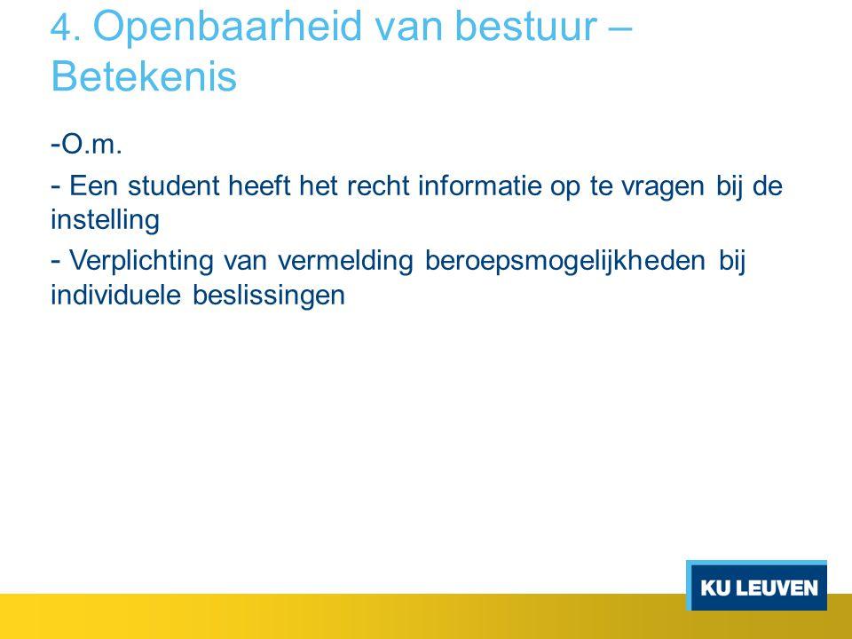 4. Openbaarheid van bestuur – Betekenis - O.m. - Een student heeft het recht informatie op te vragen bij de instelling - Verplichting van vermelding b