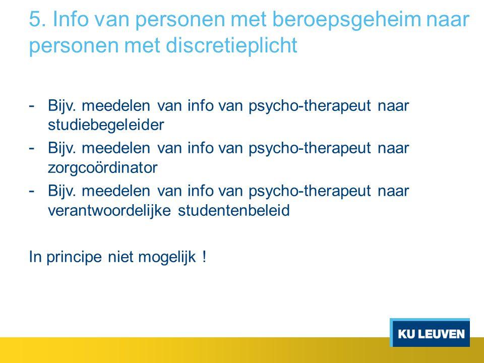5. Info van personen met beroepsgeheim naar personen met discretieplicht - Bijv. meedelen van info van psycho-therapeut naar studiebegeleider - Bijv.