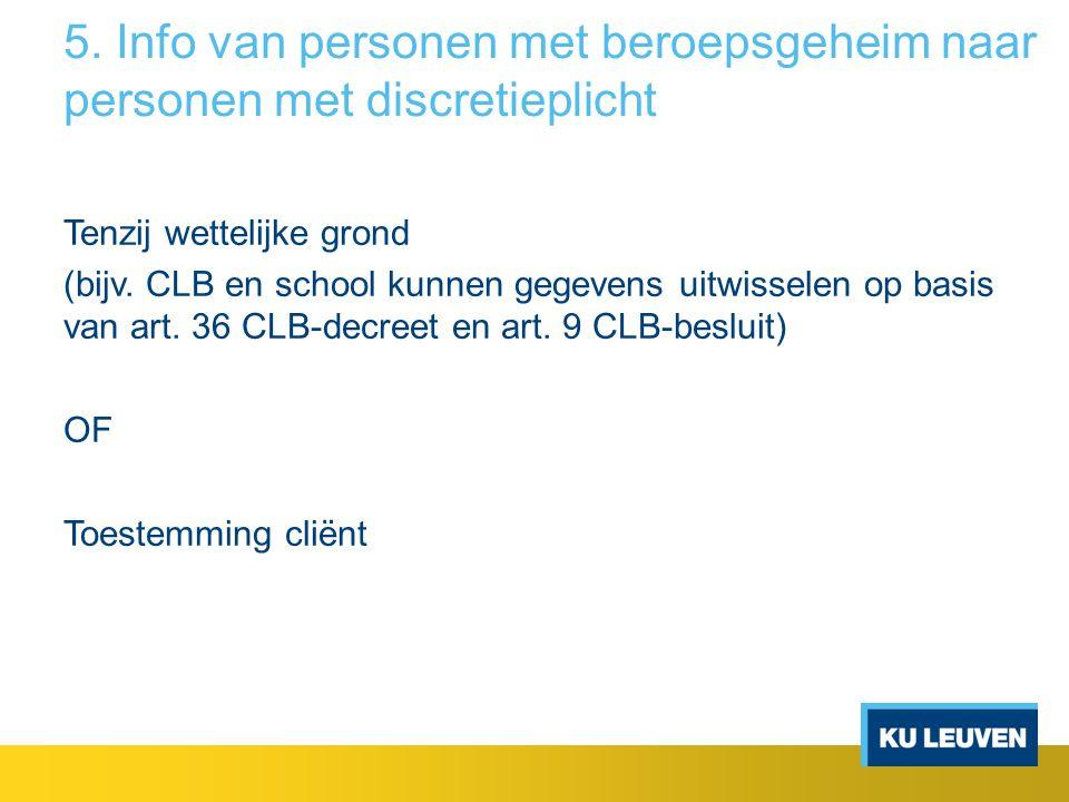 5. Info van personen met beroepsgeheim naar personen met discretieplicht Tenzij wettelijke grond (bijv. CLB en school kunnen gegevens uitwisselen op b
