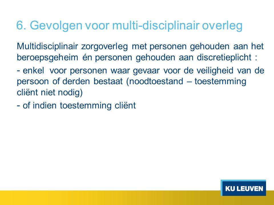 6. Gevolgen voor multi-disciplinair overleg Multidisciplinair zorgoverleg met personen gehouden aan het beroepsgeheim én personen gehouden aan discret