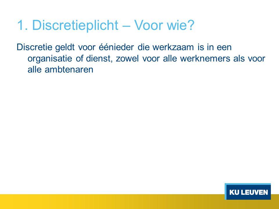 1. Discretieplicht – Voor wie? Discretie geldt voor éénieder die werkzaam is in een organisatie of dienst, zowel voor alle werknemers als voor alle am