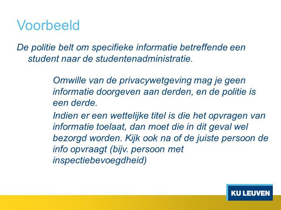 Voorbeeld De politie belt om specifieke informatie betreffende een student naar de studentenadministratie. Omwille van de privacywetgeving mag je geen