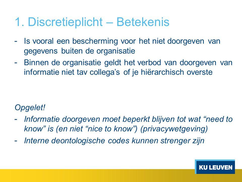 1. Discretieplicht – Betekenis - Is vooral een bescherming voor het niet doorgeven van gegevens buiten de organisatie - Binnen de organisatie geldt he