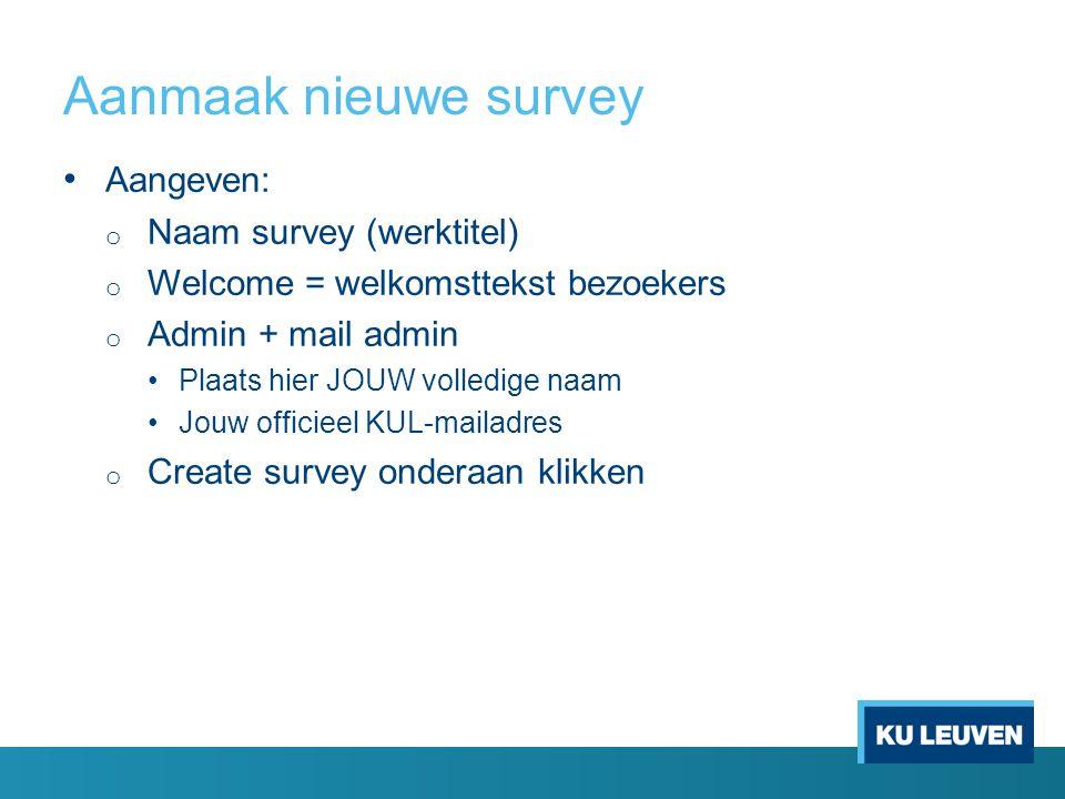 Aangeven: o Naam survey (werktitel) o Welcome = welkomsttekst bezoekers o Admin + mail admin Plaats hier JOUW volledige naam Jouw officieel KUL-mailad
