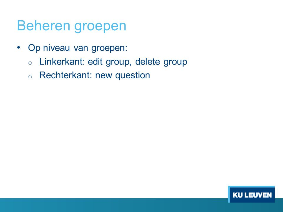 Beheren groepen Op niveau van groepen: o Linkerkant: edit group, delete group o Rechterkant: new question