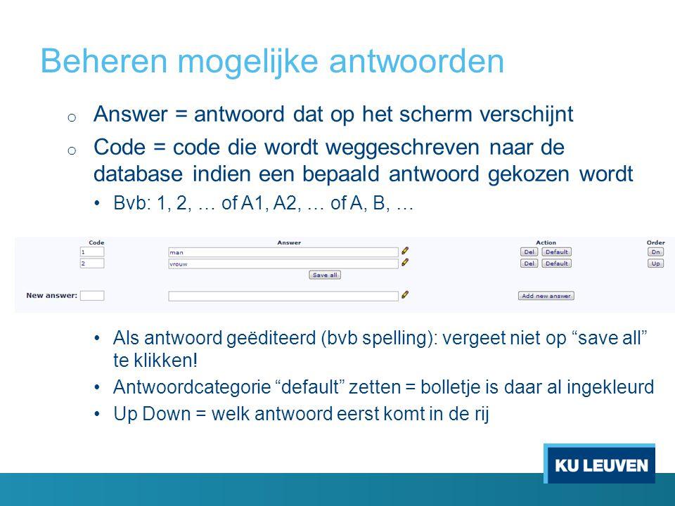 Beheren mogelijke antwoorden o Answer = antwoord dat op het scherm verschijnt o Code = code die wordt weggeschreven naar de database indien een bepaal