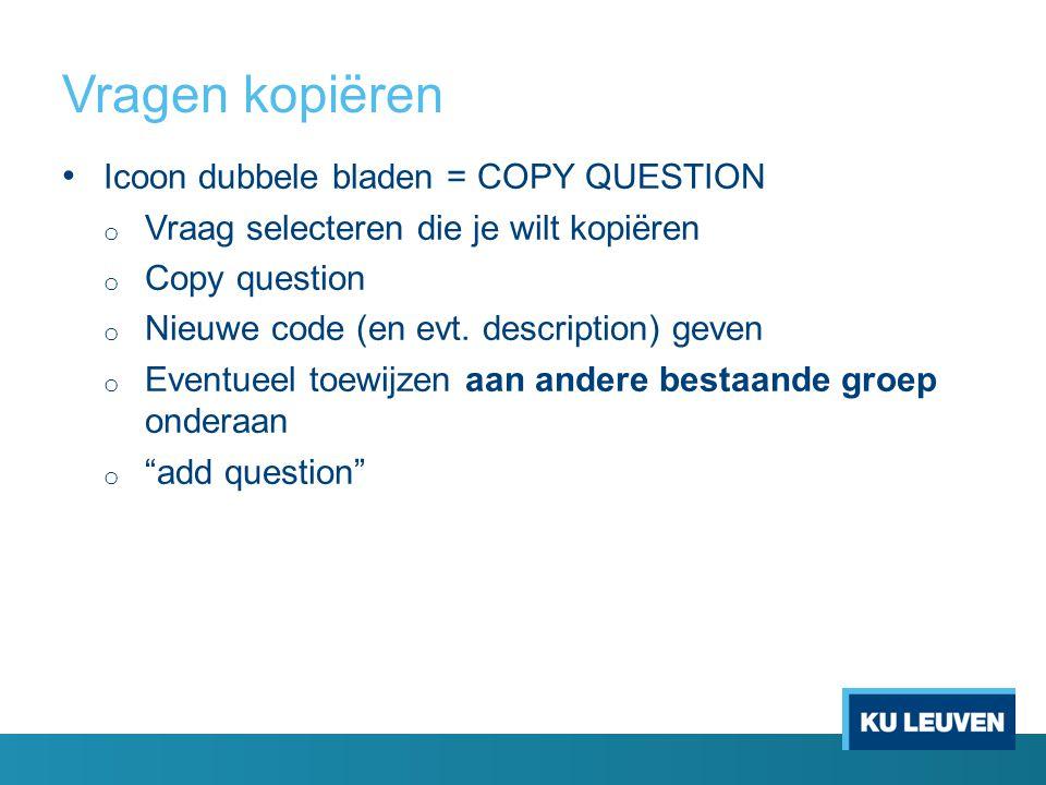 Vragen kopiëren Icoon dubbele bladen = COPY QUESTION o Vraag selecteren die je wilt kopiëren o Copy question o Nieuwe code (en evt. description) geven