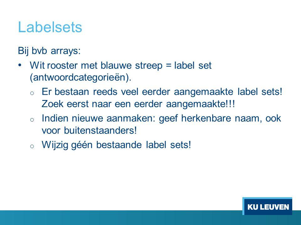 Labelsets Bij bvb arrays: Wit rooster met blauwe streep = label set (antwoordcategorieën). o Er bestaan reeds veel eerder aangemaakte label sets! Zoek