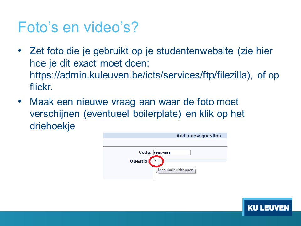 Foto's en video's? Zet foto die je gebruikt op je studentenwebsite (zie hier hoe je dit exact moet doen: https://admin.kuleuven.be/icts/services/ftp/f