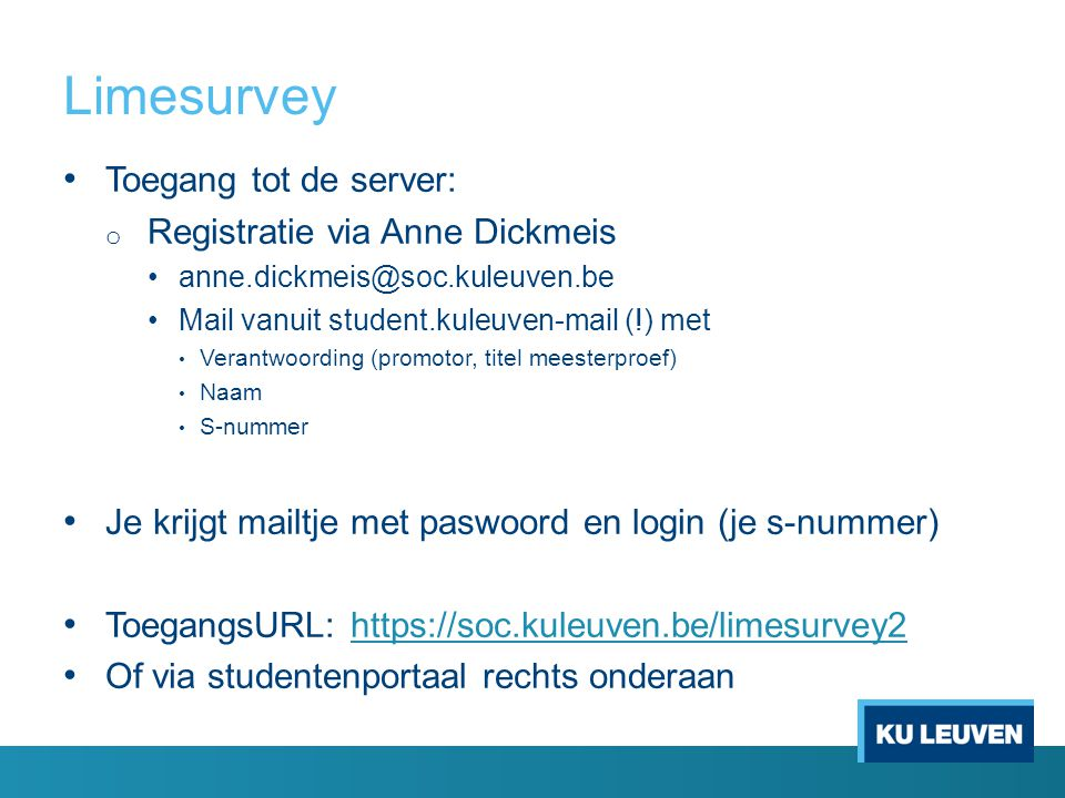 Limesurvey Toegang tot de server: o Registratie via Anne Dickmeis anne.dickmeis@soc.kuleuven.be Mail vanuit student.kuleuven-mail (!) met Verantwoording (promotor, titel meesterproef) Naam S-nummer Je krijgt mailtje met paswoord en login (je s-nummer) ToegangsURL: https://soc.kuleuven.be/limesurvey2https://soc.kuleuven.be/limesurvey2 Of via studentenportaal rechts onderaan