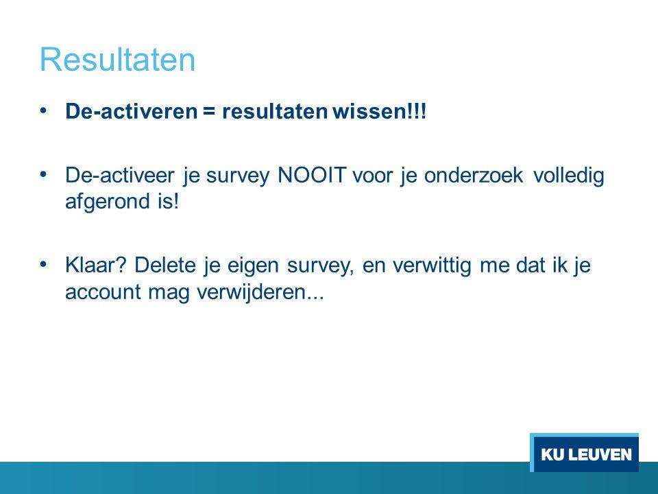 Resultaten De-activeren = resultaten wissen!!! De-activeer je survey NOOIT voor je onderzoek volledig afgerond is! Klaar? Delete je eigen survey, en v