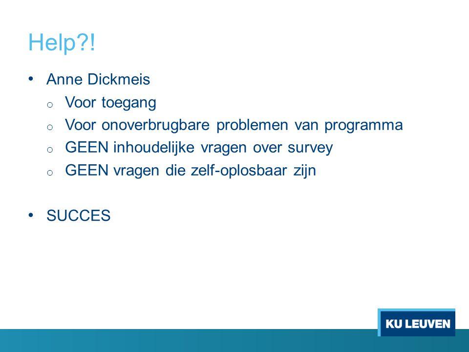 Help?! Anne Dickmeis o Voor toegang o Voor onoverbrugbare problemen van programma o GEEN inhoudelijke vragen over survey o GEEN vragen die zelf-oplosb