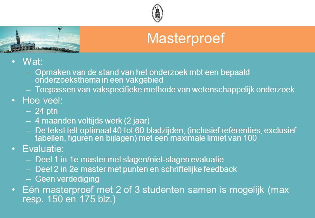 Masterproef Wat: –Opmaken van de stand van het onderzoek mbt een bepaald onderzoeksthema in een vakgebied –Toepassen van vakspecifieke methode van wetenschappelijk onderzoek Hoe veel: –24 ptn –4 maanden voltijds werk (2 jaar) –De tekst telt optimaal 40 tot 60 bladzijden, (inclusief referenties, exclusief tabellen, figuren en bijlagen) met een maximale limiet van 100 Evaluatie: –Deel 1 in 1e master met slagen/niet-slagen evaluatie –Deel 2 in 2e master met punten en schriftelijke feedback –Geen verdediging Eén masterproef met 2 of 3 studenten samen is mogelijk (max resp.
