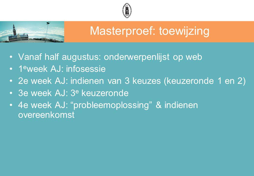 Masterproef: toewijzing Vanaf half augustus: onderwerpenlijst op web 1 e week AJ: infosessie 2e week AJ: indienen van 3 keuzes (keuzeronde 1 en 2) 3e week AJ: 3 e keuzeronde 4e week AJ: probleemoplossing & indienen overeenkomst