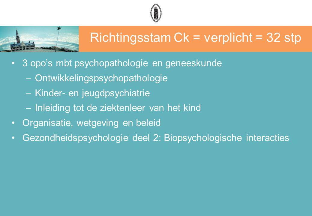 Richtingsstam Ck = verplicht = 32 stp 3 opo's mbt psychopathologie en geneeskunde –Ontwikkelingspsychopathologie –Kinder- en jeugdpsychiatrie –Inleiding tot de ziektenleer van het kind Organisatie, wetgeving en beleid Gezondheidspsychologie deel 2: Biopsychologische interacties