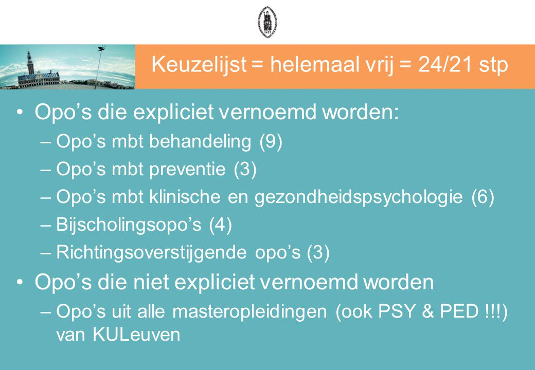 Keuzelijst = helemaal vrij = 24/21 stp Opo's die expliciet vernoemd worden: –Opo's mbt behandeling (9) –Opo's mbt preventie (3) –Opo's mbt klinische en gezondheidspsychologie (6) –Bijscholingsopo's (4) –Richtingsoverstijgende opo's (3) Opo's die niet expliciet vernoemd worden –Opo's uit alle masteropleidingen (ook PSY & PED !!!) van KULeuven