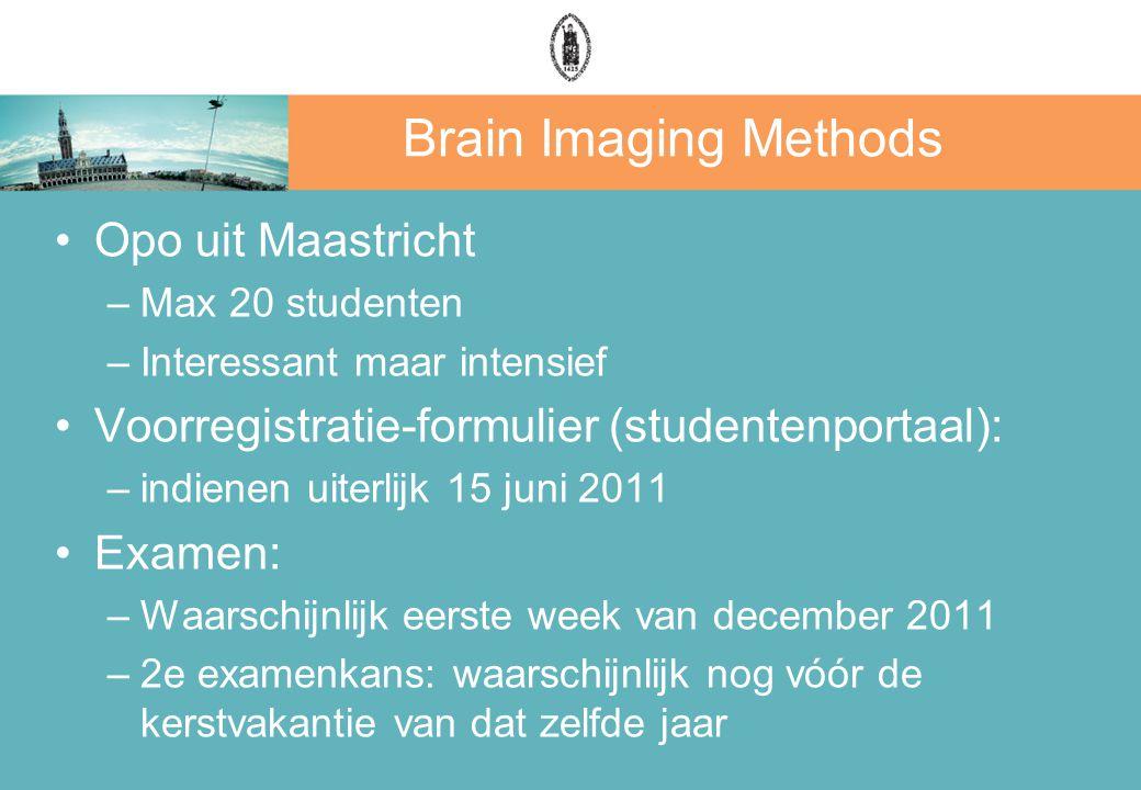Brain Imaging Methods Opo uit Maastricht –Max 20 studenten –Interessant maar intensief Voorregistratie-formulier (studentenportaal): –indienen uiterlijk 15 juni 2011 Examen: –Waarschijnlijk eerste week van december 2011 –2e examenkans: waarschijnlijk nog vóór de kerstvakantie van dat zelfde jaar