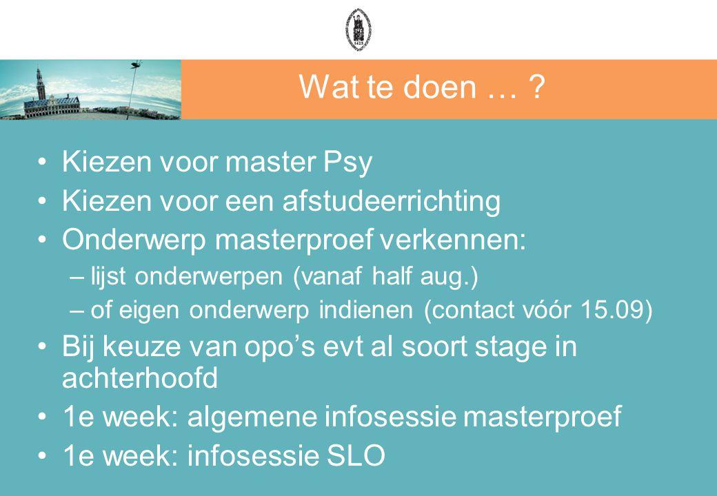 Wat te doen … ? Kiezen voor master Psy Kiezen voor een afstudeerrichting Onderwerp masterproef verkennen: –lijst onderwerpen (vanaf half aug.) –of eig