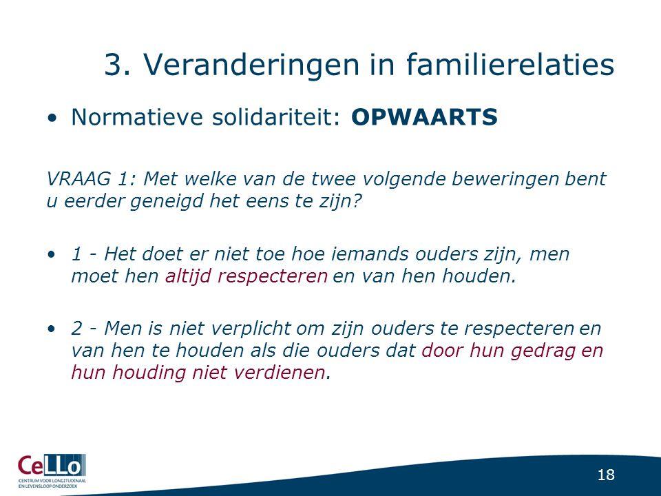 18 3. Veranderingen in familierelaties Normatieve solidariteit: OPWAARTS VRAAG 1: Met welke van de twee volgende beweringen bent u eerder geneigd het