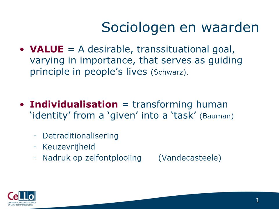 1 Sociologen en waarden VALUE = A desirable, transsituational goal, varying in importance, that serves as guiding principle in people's lives (Schwarz