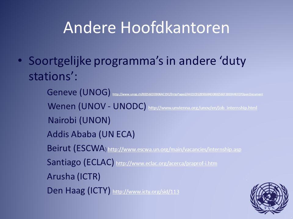 Andere Hoofdkantoren Soortgelijke programma's in andere 'duty stations': Geneve (UNOG) http://www.unog.ch/80256EDD006AC19C/(httpPages)/A422C95289E684DD80256EF300344EFD?OpenDocument http://www.unog.ch/80256EDD006AC19C/(httpPages)/A422C95289E684DD80256EF300344EFD?OpenDocument Wenen (UNOV - UNODC) http://www.unvienna.org/unov/en/job_internship.html http://www.unvienna.org/unov/en/job_internship.html Nairobi (UNON) Addis Ababa (UN ECA) Beirut (ESCWA ) http://www.escwa.un.org/main/vacancies/internship.asphttp://www.escwa.un.org/main/vacancies/internship.asp Santiago (ECLAC) http://www.eclac.org/acerca/praprof-i.htm http://www.eclac.org/acerca/praprof-i.htm Arusha (ICTR) Den Haag (ICTY) http://www.icty.org/sid/113 http://www.icty.org/sid/113