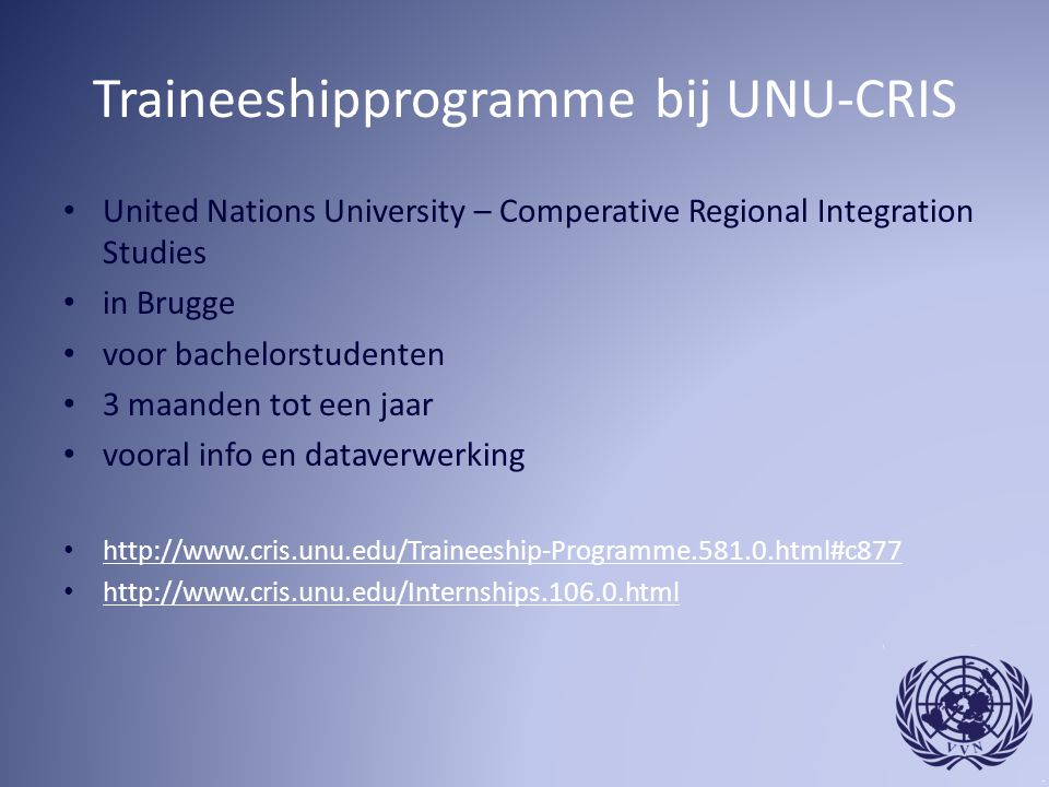 Traineeshipprogramme bij UNU-CRIS United Nations University – Comperative Regional Integration Studies in Brugge voor bachelorstudenten 3 maanden tot een jaar vooral info en dataverwerking http://www.cris.unu.edu/Traineeship-Programme.581.0.html#c877 http://www.cris.unu.edu/Internships.106.0.html