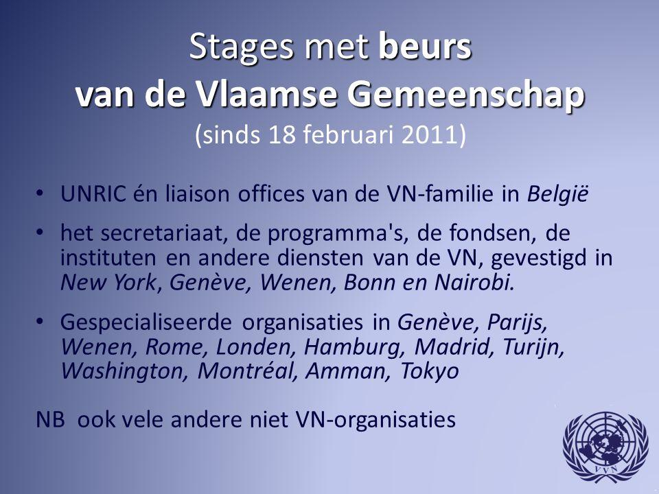 Stages met beurs van de Vlaamse Gemeenschap Stages met beurs van de Vlaamse Gemeenschap (sinds 18 februari 2011) UNRIC én liaison offices van de VN-familie in België het secretariaat, de programma s, de fondsen, de instituten en andere diensten van de VN, gevestigd in New York, Genève, Wenen, Bonn en Nairobi.