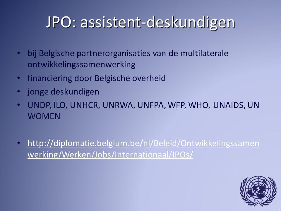 JPO: assistent-deskundigen bij Belgische partnerorganisaties van de multilaterale ontwikkelingssamenwerking financiering door Belgische overheid jonge deskundigen UNDP, ILO, UNHCR, UNRWA, UNFPA, WFP, WHO, UNAIDS, UN WOMEN http://diplomatie.belgium.be/nl/Beleid/Ontwikkelingssamen werking/Werken/Jobs/Internationaal/JPOs/ http://diplomatie.belgium.be/nl/Beleid/Ontwikkelingssamen werking/Werken/Jobs/Internationaal/JPOs/