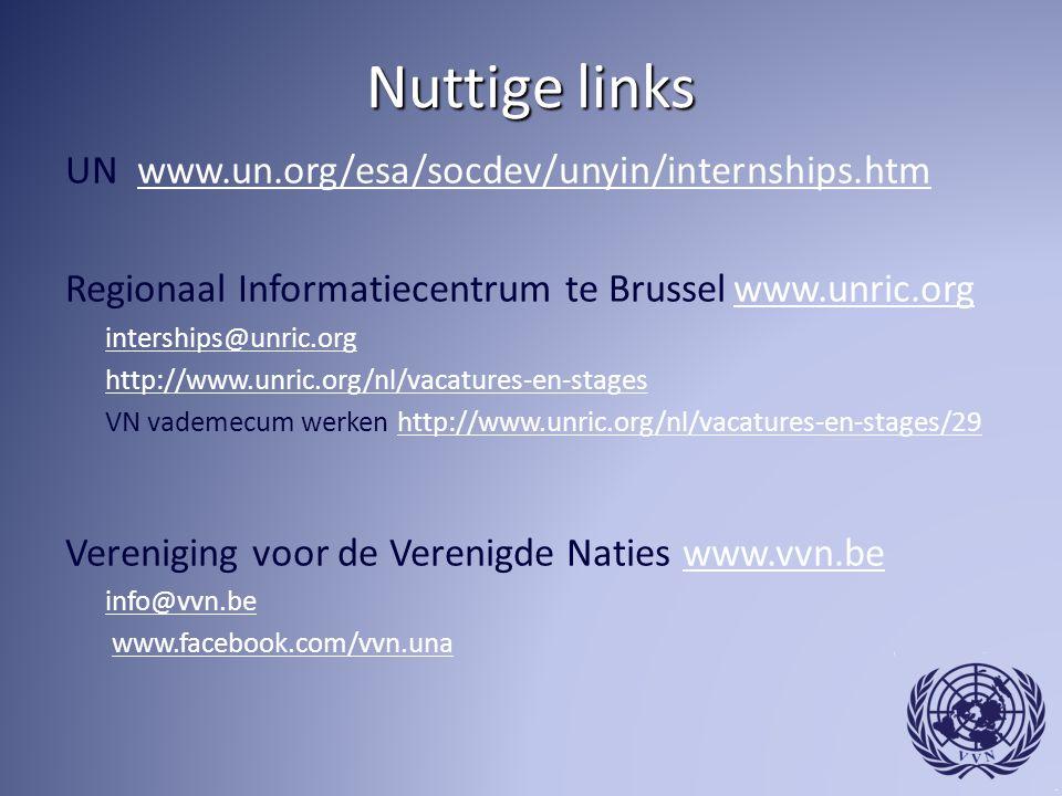 Nuttige links UN www.un.org/esa/socdev/unyin/internships.htmwww.un.org/esa/socdev/unyin/internships.htm Regionaal Informatiecentrum te Brussel www.unric.org www.unric.org interships@unric.org http://www.unric.org/nl/vacatures-en-stages VN vademecum werken http://www.unric.org/nl/vacatures-en-stages/29http://www.unric.org/nl/vacatures-en-stages/29 Vereniging voor de Verenigde Naties www.vvn.bewww.vvn.be info@vvn.be www.facebook.com/vvn.una