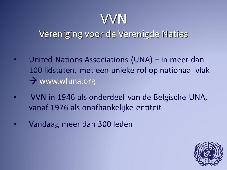 VVN Vereniging voor de Verenigde Naties United Nations Associations (UNA) – in meer dan 100 lidstaten, met een unieke rol op nationaal vlak  www.wfuna.orgwww.wfuna.org VVN in 1946 als onderdeel van de Belgische UNA, vanaf 1976 als onafhankelijke entiteit Vandaag meer dan 300 leden