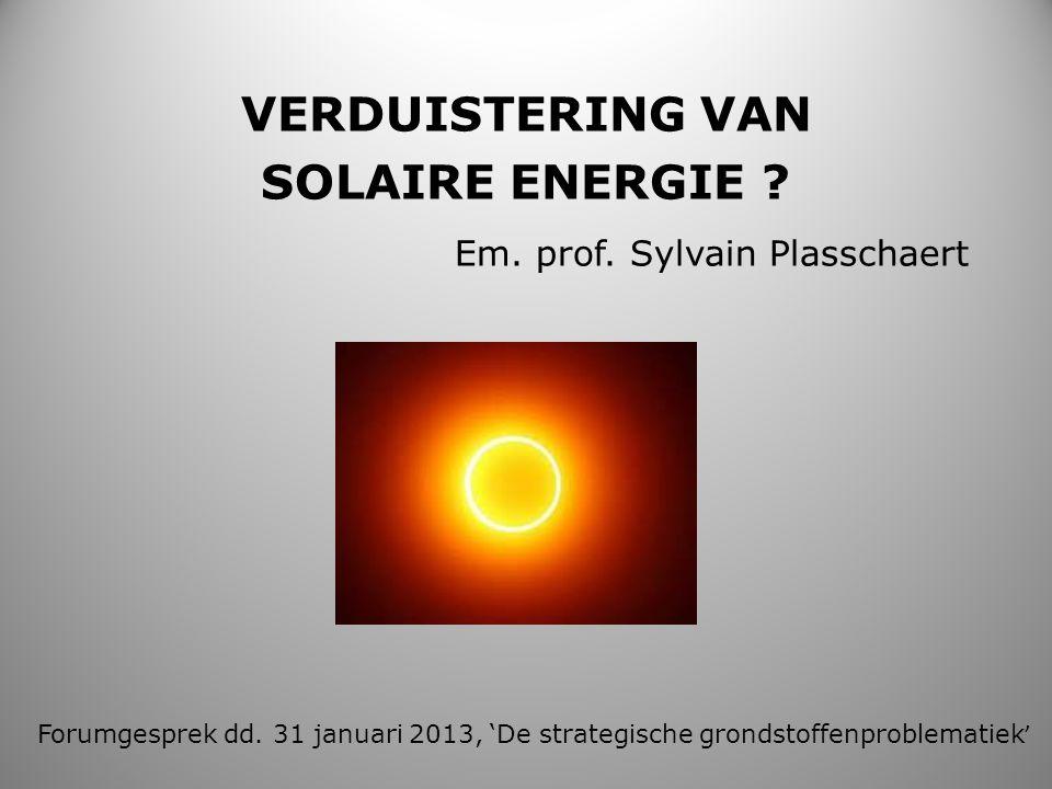 VERDUISTERING VAN SOLAIRE ENERGIE ? Em. prof. Sylvain Plasschaert Forumgesprek dd. 31 januari 2013, 'De strategische grondstoffenproblematiek '