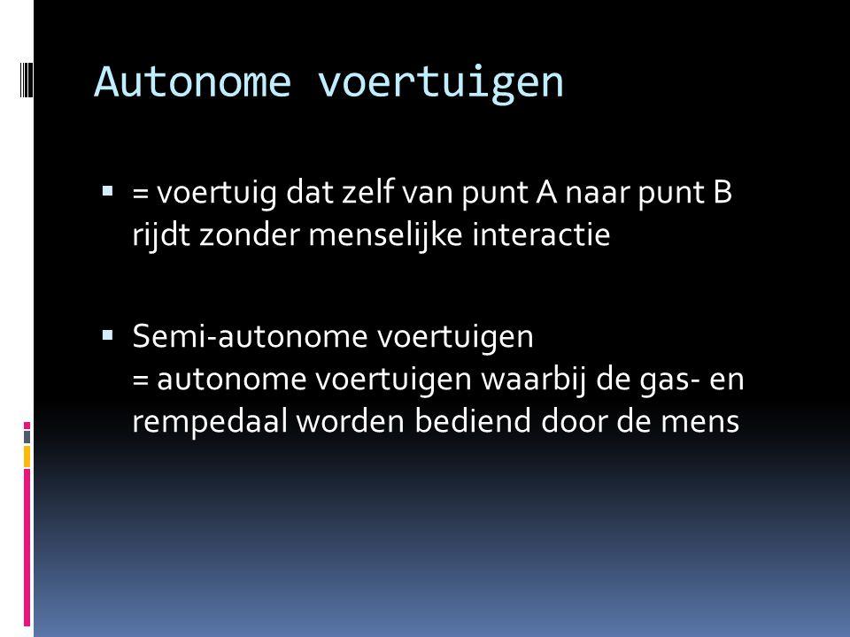 Autonome voertuigen  = voertuig dat zelf van punt A naar punt B rijdt zonder menselijke interactie  Semi-autonome voertuigen = autonome voertuigen w